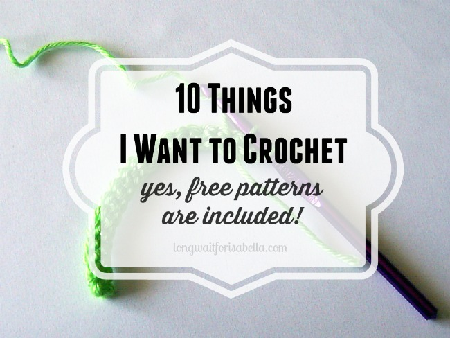 10 Things I Want to Crochet (One Day...)