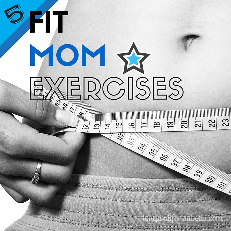 Want to be a Fit Mom? Do these 5 exercises daily!