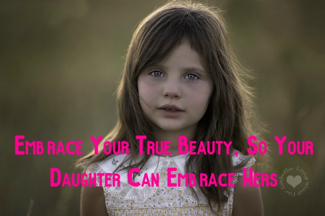 Ways to Embrace Your True Beauty So Your Daughter Can Too
